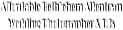 Affordable Bethlehelm DJs & Wedding Photographers